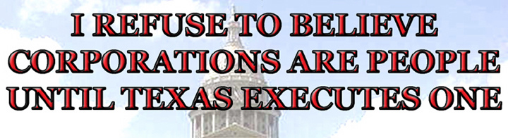 """I refuse to believe that corporations are people until Texas executes one."""